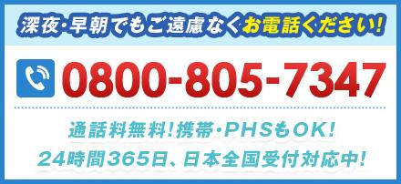 深夜・早朝でもご遠慮なくお電話ください! 0800-805-7347 通話料無料!携帯・PHSもOK!24時間365⽇、日本全国受付対応中!