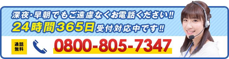 深夜・早朝でもご遠慮なくお電話ください‼24時間365日受付対応中です‼ 通話無料 0800-805-7347